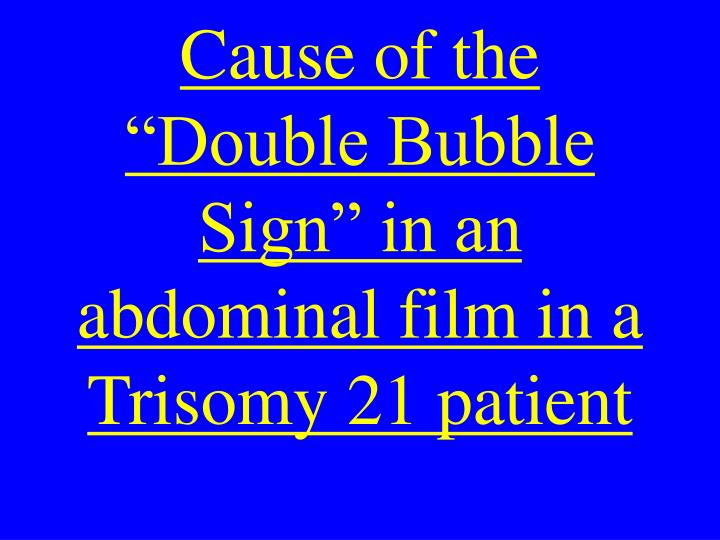 "Cause of the ""Double Bubble Sign"" in an abdominal film in a Trisomy 21 patient"