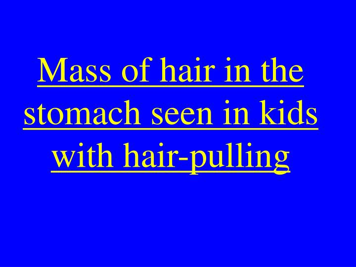 Mass of hair in the stomach seen in kids with hair-pulling