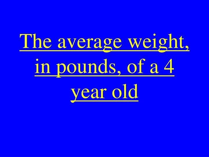 The average weight, in pounds, of a 4 year old