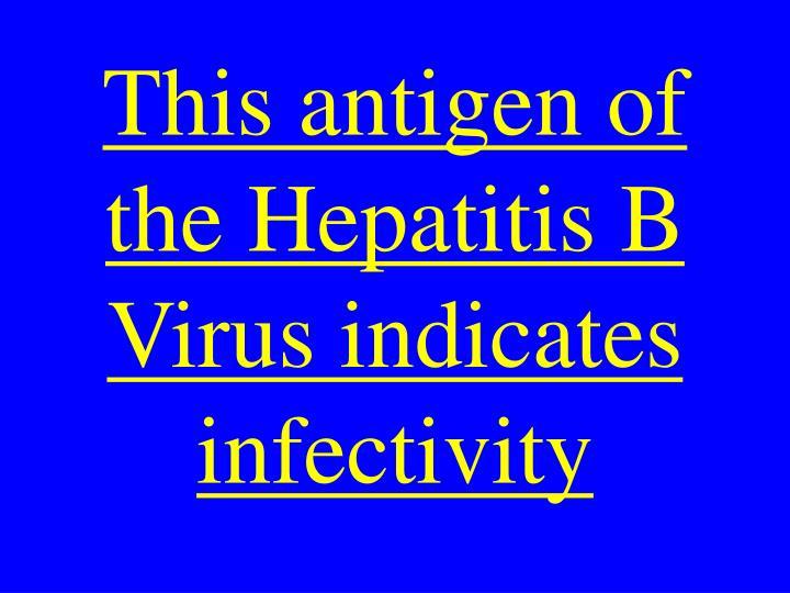 This antigen of the Hepatitis B Virus indicates infectivity