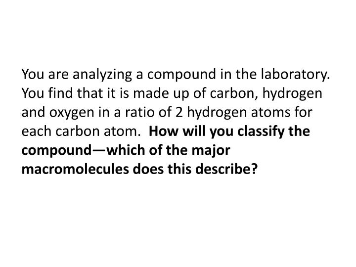 You are analyzing a compound in the laboratory.  You find that it is made up of carbon, hydrogen and oxygen in a ratio of 2 hydrogen atoms for each carbon atom.