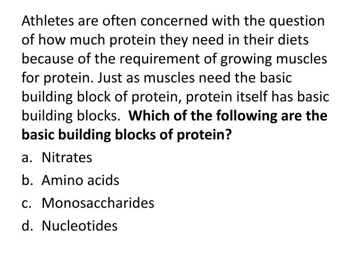 Athletes are often concerned with the question of how much protein they need in their diets because of the requirement of growing muscles for protein. Just as muscles need the basic building block of protein, protein itself has basic building blocks.