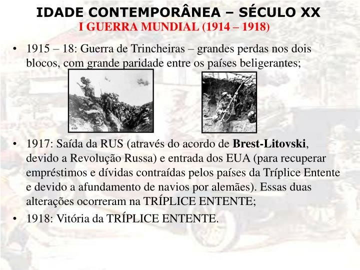 1915 – 18: Guerra de Trincheiras – grandes perdas nos dois blocos, com grande paridade entre os países beligerantes;