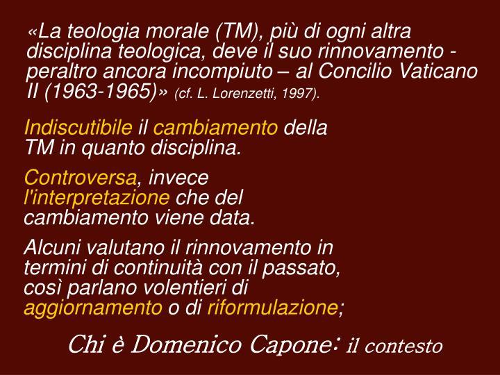 «La teologia morale (TM), più di ogni altra disciplina teologica, deve il suo rinnovamento - peraltro ancora incompiuto – al Concilio Vaticano II (1963-1965)»