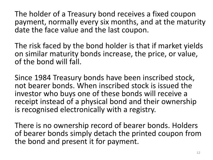 The holder of a Treasury bond receives a fixed coupon