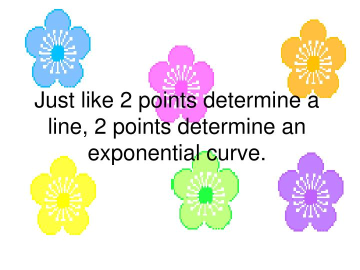 Just like 2 points determine a line 2 points determine an exponential curve