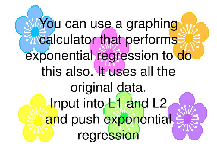 You can use a graphing calculator that performs exponential regression to do this also. It uses all the original data.