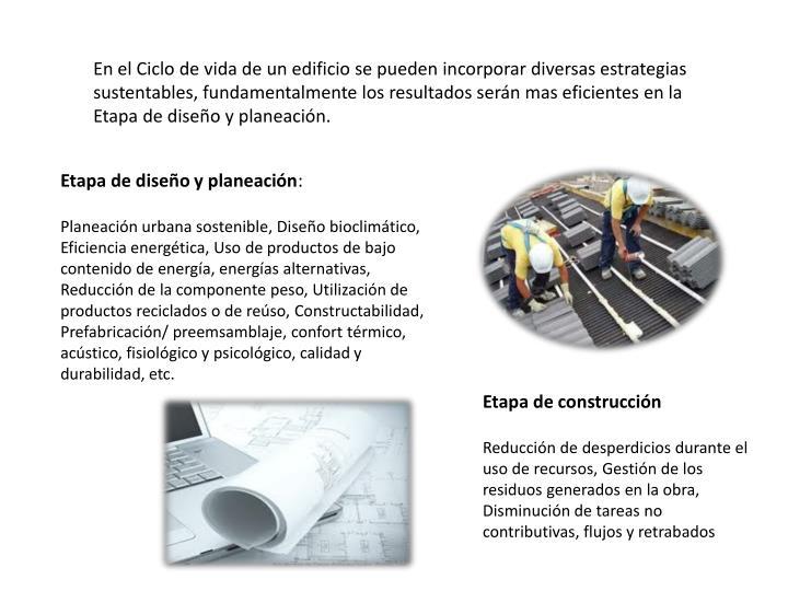 En el Ciclo de vida de un edificio se pueden incorporar diversas estrategias sustentables, fundamentalmente los resultados serán mas eficientes en la Etapa de diseño y planeación.