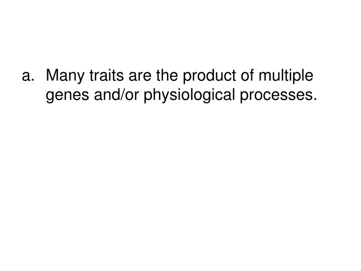 Many traits are the product of multiple genes and/or physiological processes.