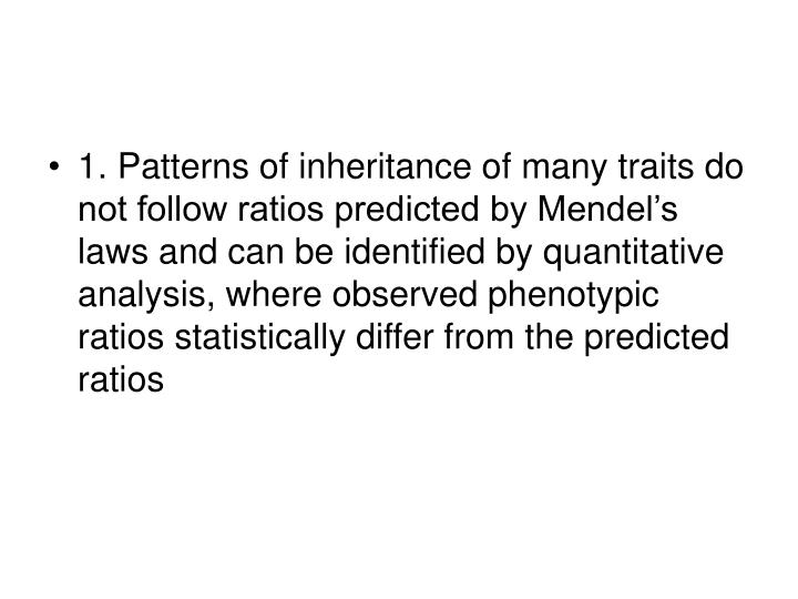 1. Patterns of inheritance of many traits do not follow ratios predicted by Mendel's laws and can be identified by quantitative analysis, where observed phenotypic ratios statistically differ from the predicted ratios