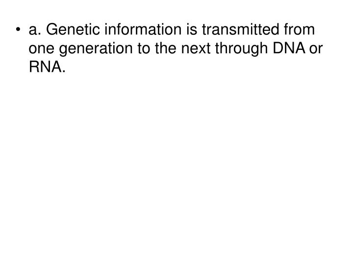 a. Genetic information is transmitted from one generation to the next through DNA or RNA.