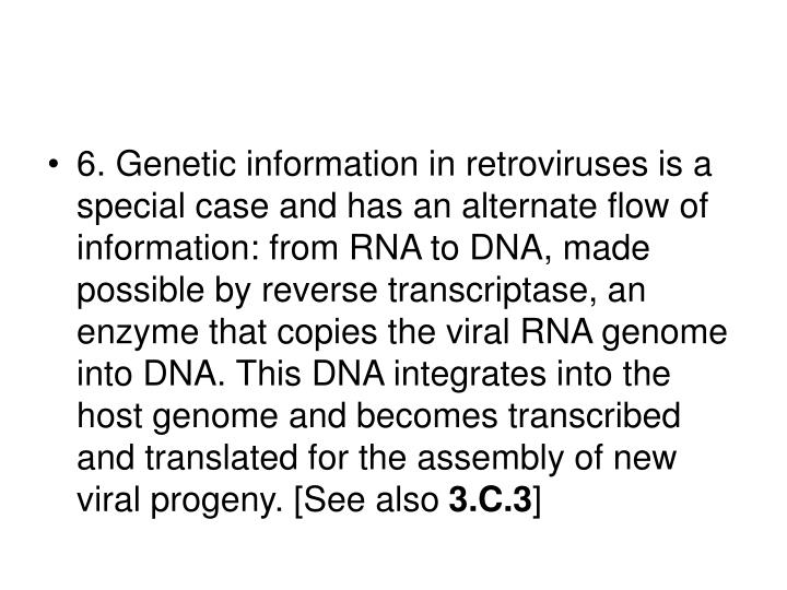 6. Genetic information in retroviruses is a special case and has an alternate flow of information: from RNA to DNA, made possible by reverse transcriptase, an enzyme that copies the viral RNA genome into DNA. This DNA integrates into the host genome and becomes transcribed and translated for the assembly of new viral progeny. [See also