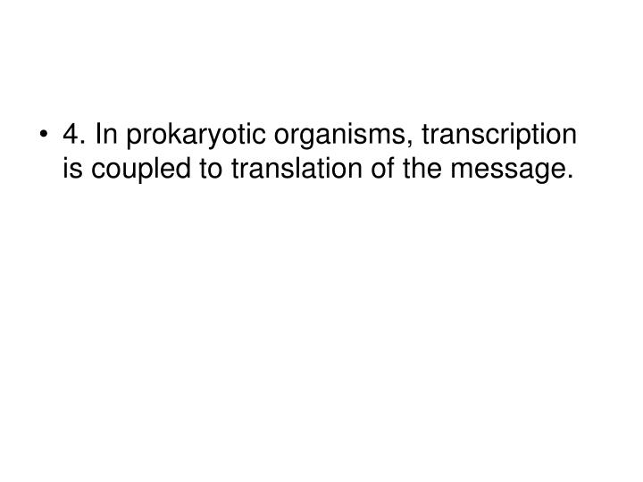 4. In prokaryotic organisms, transcription is coupled to translation of the message.
