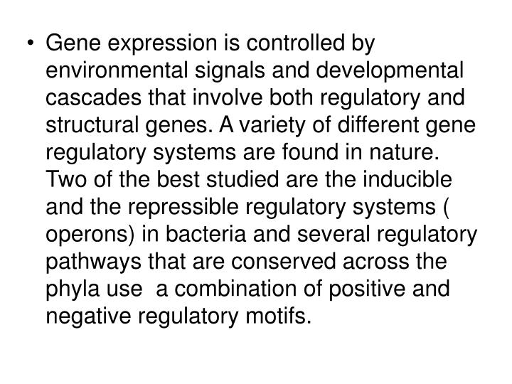 Gene expression is controlled by environmental signals and developmental cascades that involve both regulatory and structural genes. A variety of different gene regulatory systems are found in nature. Two of the best studied are the inducible and the repressible regulatory systems ( operons) in bacteria and several regulatory pathways that are conserved across the phyla use  a combination of positive and negative regulatory motifs.