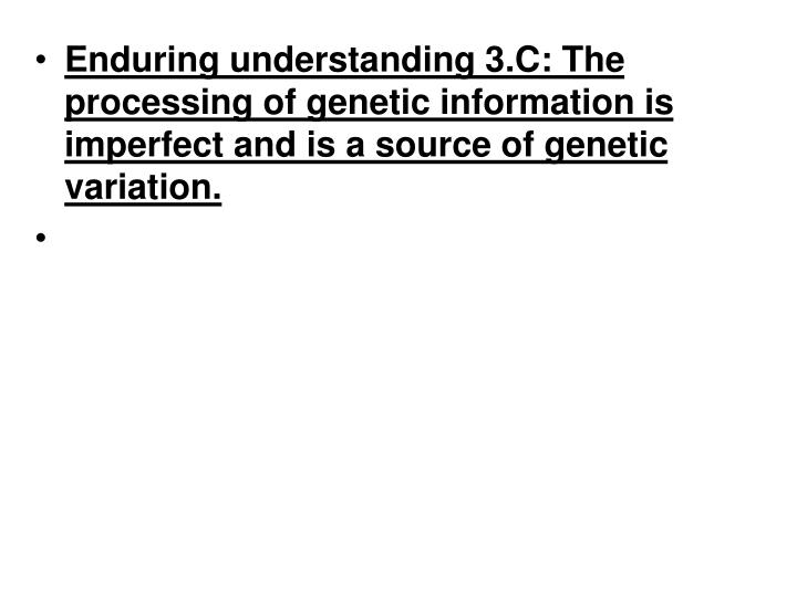 Enduring understanding 3.C: The processing of genetic information is imperfect and is a source of genetic variation.