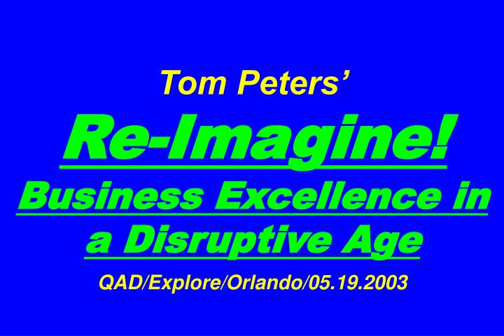 Tom peters re imagine business excellence in a disruptive age qad explore orlando 05 19 2003
