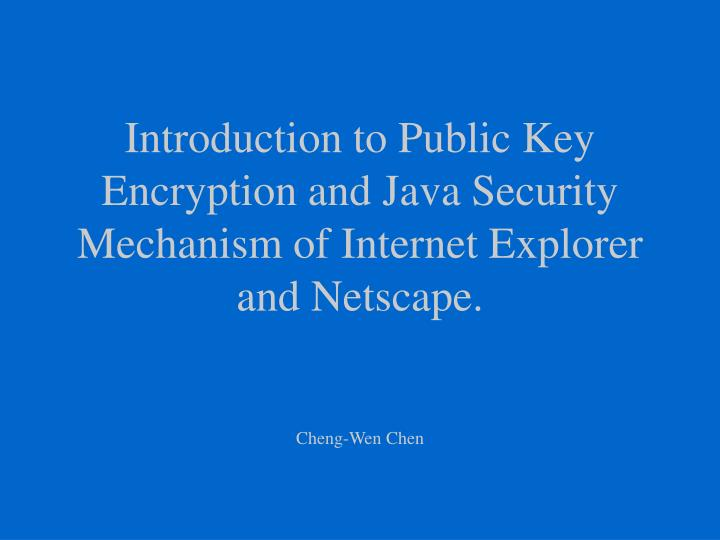 Introduction to Public Key Encryption and Java Security Mechanism of Internet Explorer and Netscape.