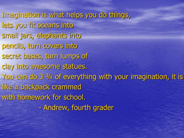 Imagination is what helps you do things,