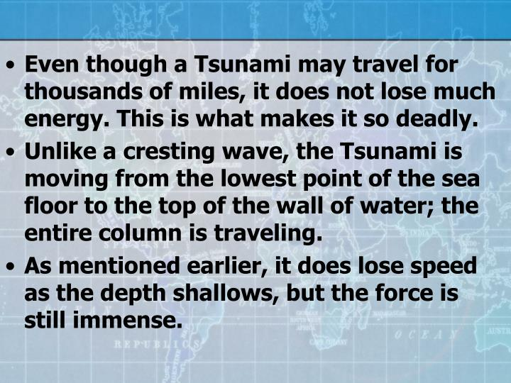 Even though a Tsunami may travel for thousands of miles, it does not lose much energy. This is what makes it so deadly.