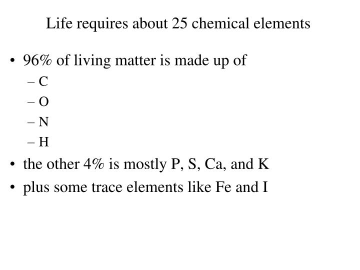 Life requires about 25 chemical elements