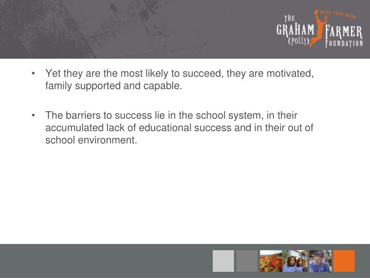 Yet they are the most likely to succeed, they are motivated, family supported and capable.