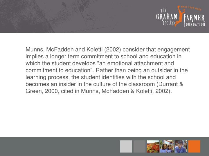 """Munns, McFadden and Koletti (2002) consider that engagement implies a longer term commitment to school and education in which the student develops """"an emotional attachment and commitment to education"""". Rather than being an outsider in the learning process, the student identifies with the school and becomes an insider in the culture of the classroom (Durrant & Green, 2000, cited in Munns, McFadden & Koletti, 2002)."""