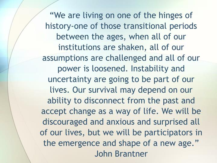 """We are living on one of the hinges of history-one of those transitional periods between the ages, when all of our institutions are shaken, all of our assumptions are challenged and all of our power is loosened. Instability and uncertainty are going to be part of our lives. Our survival may depend on our ability to disconnect from the past and accept change as a way of life. We will be discouraged and anxious and surprised all of our lives, but we will be participators in the emergence and shape of a new age."" John Brantner"
