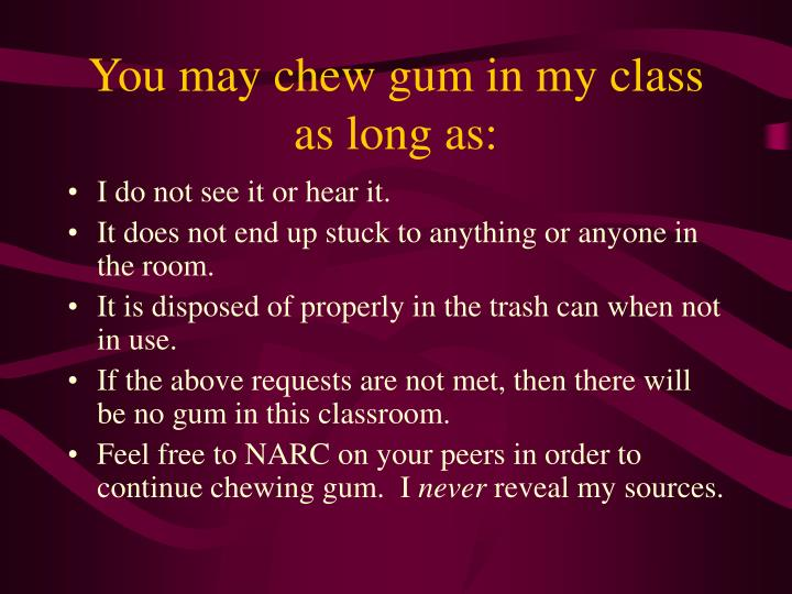 You may chew gum in my class as long as: