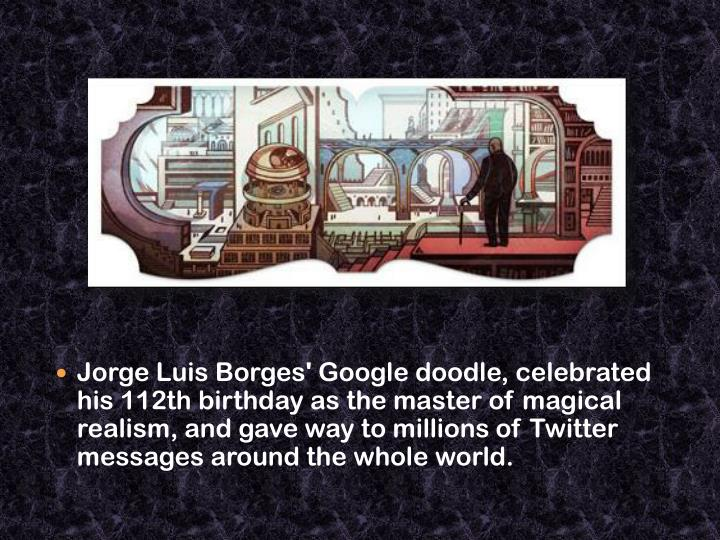 Jorge Luis Borges' Google doodle, celebrated his 112th birthday as the master of magical realism, and gave way to millions of Twitter messages around the whole world.