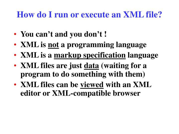 How do I run or execute an XML file?