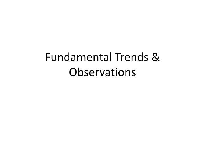 Fundamental Trends & Observations
