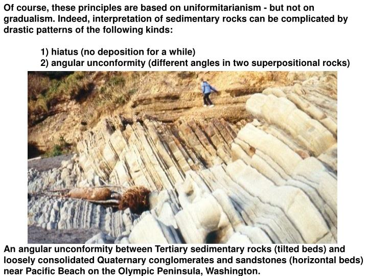 Of course, these principles are based on uniformitarianism - but not on gradualism. Indeed, interpretation of sedimentary rocks can be complicated by drastic patterns of the following kinds: