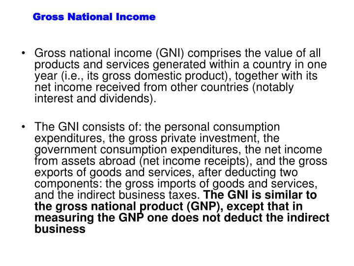 Gross national income (GNI) comprises the value of all products and services generated within a country in one year (i.e., its gross domestic product), together with its net income received from other countries (notably interest and dividends).