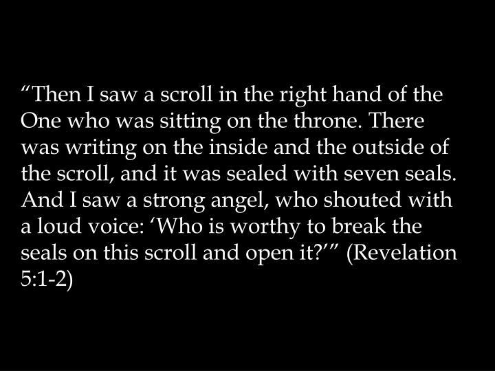 """Then I saw a scroll in the right hand of the One who was sitting on the throne. There was writing on the inside and the outside of the scroll, and it was sealed with seven seals. And I saw a strong angel, who shouted with a loud voice: 'Who is worthy to break the seals on this scroll and open it?'"" (Revelation 5:1-2)"