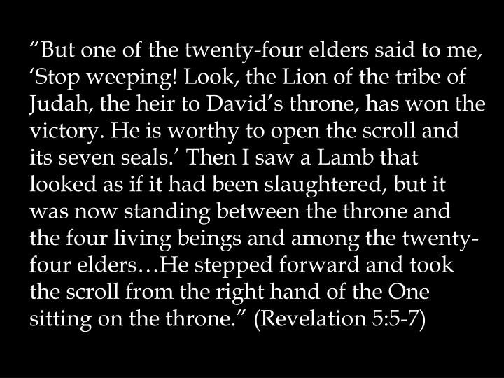 """But one of the twenty-four elders said to me, 'Stop weeping! Look, the Lion of the tribe of Judah, the heir to David's throne, has won the victory. He is worthy to open the scroll and its seven seals.' Then I saw a Lamb that looked as if it had been slaughtered, but it was now standing between the throne and the four living beings and among the twenty-four elders…He stepped forward and took the scroll from the right hand of the One sitting on the throne."" (Revelation 5:5-7)"