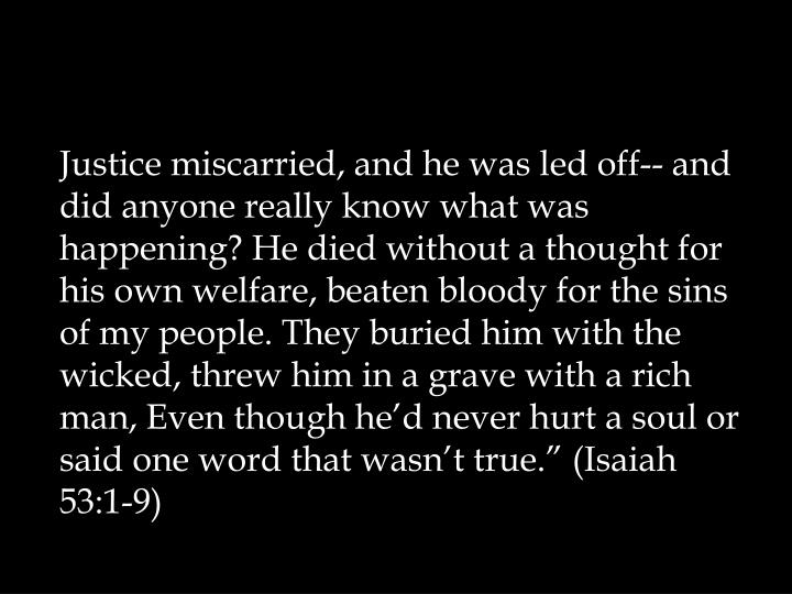 "Justice miscarried, and he was led off-- and did anyone really know what was happening? He died without a thought for his own welfare, beaten bloody for the sins of my people. They buried him with the wicked, threw him in a grave with a rich man, Even though he'd never hurt a soul or said one word that wasn't true."" (Isaiah 53:1-9)"