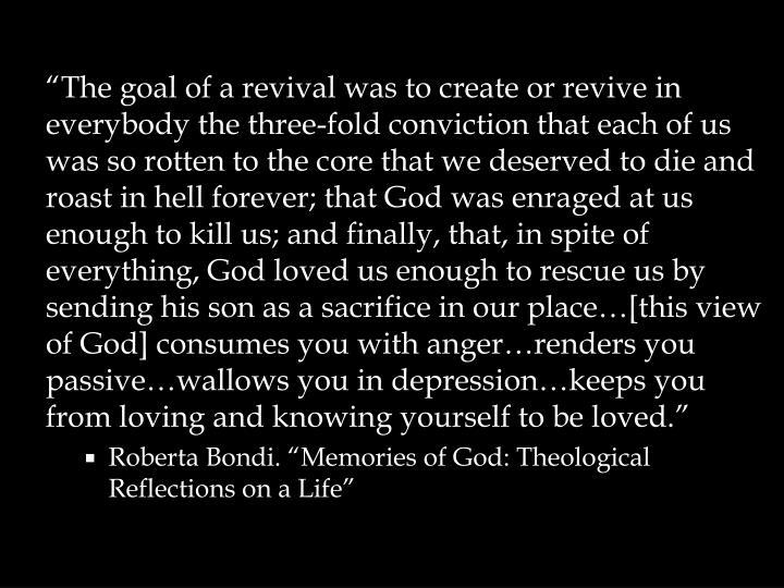"""The goal of a revival was to create or revive in everybody the three-fold conviction that each of us was so rotten to the core that we deserved to die and roast in hell forever; that God was enraged at us enough to kill us; and finally, that, in spite of everything, God loved us enough to rescue us by sending his son as a sacrifice in our place…[this view of God] consumes you with anger…renders you passive…wallows you in depression…keeps you from loving and knowing yourself to be loved."""