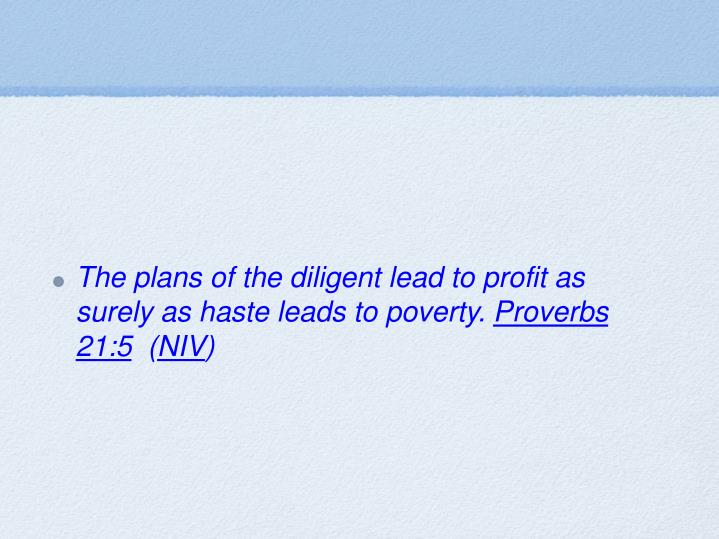 The plans of the diligent lead to profit as surely as haste leads to poverty.