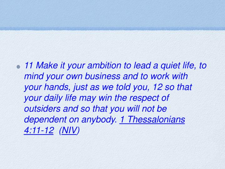 11 Make it your ambition to lead a quiet life, to mind your own business and to work with your hands, just as we told you, 12 so that your daily life may win the respect of outsiders and so that you will not be dependent on anybody.