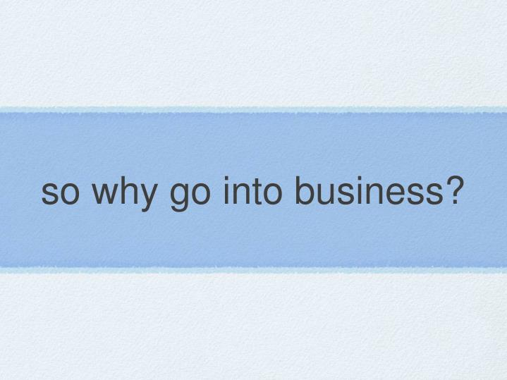so why go into business?