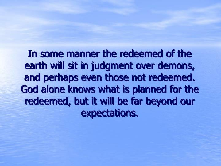 In some manner the redeemed of the earth will sit in judgment over demons, and perhaps even those not redeemed.  God alone knows what is planned for the redeemed, but it will be far beyond our expectations.