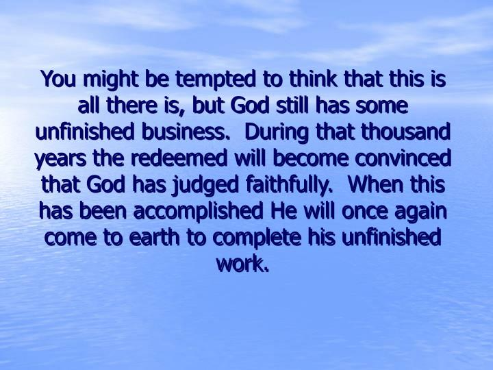 You might be tempted to think that this is all there is, but God still has some unfinished business.  During that thousand years the redeemed will become convinced that God has judged faithfully.  When this has been accomplished He will once again come to earth to complete his unfinished work.