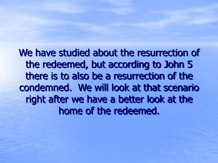 We have studied about the resurrection of the redeemed, but according to John 5 there is to also be a resurrection of the condemned.  We will look at that scenario right after we have a better look at the home of the redeemed.