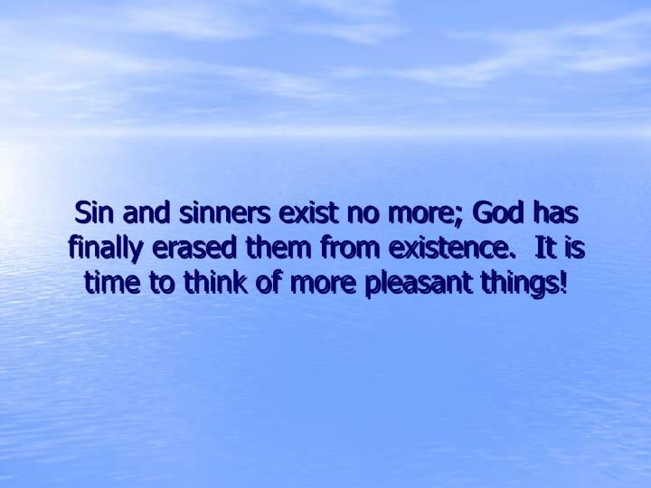 Sin and sinners exist no more; God has finally erased them from existence.  It is time to think of more pleasant things!