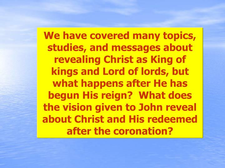 We have covered many topics, studies, and messages about revealing Christ as King of kings and Lord of lords, but what happens after He has begun His reign?  What does the vision given to John reveal about Christ and His redeemed after the coronation?