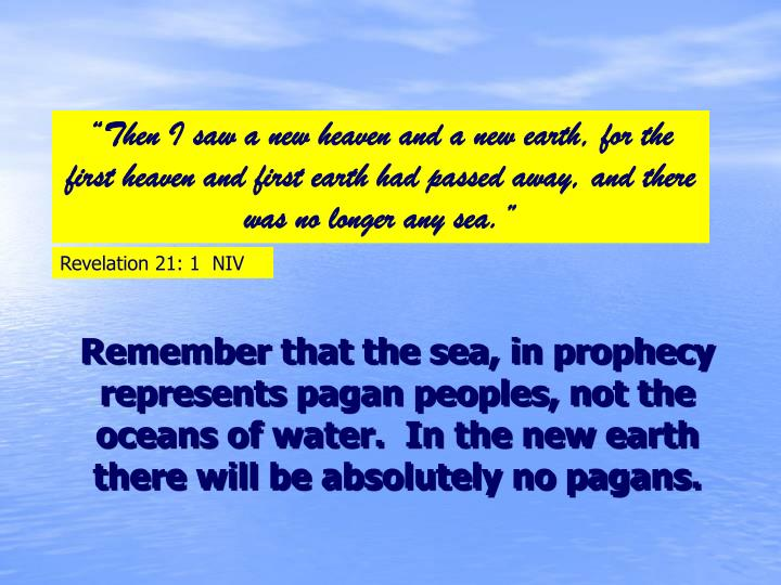 """Then I saw a new heaven and a new earth, for the first heaven and first earth had passed away, and there was no longer any sea."""