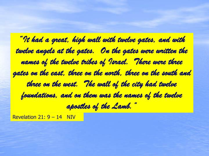 """It had a great, high wall with twelve gates, and with twelve angels at the gates.  On the gates were written the names of the twelve tribes of Israel.  There were three gates on the east, three on the north, three on the south and three on the west.  The wall of the city had twelve foundations, and on them was the names of the twelve apostles of the Lamb."""