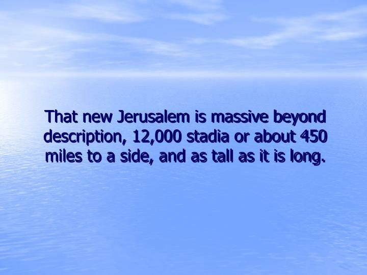 That new Jerusalem is massive beyond description, 12,000 stadia or about 450 miles to a side, and as tall as it is long.