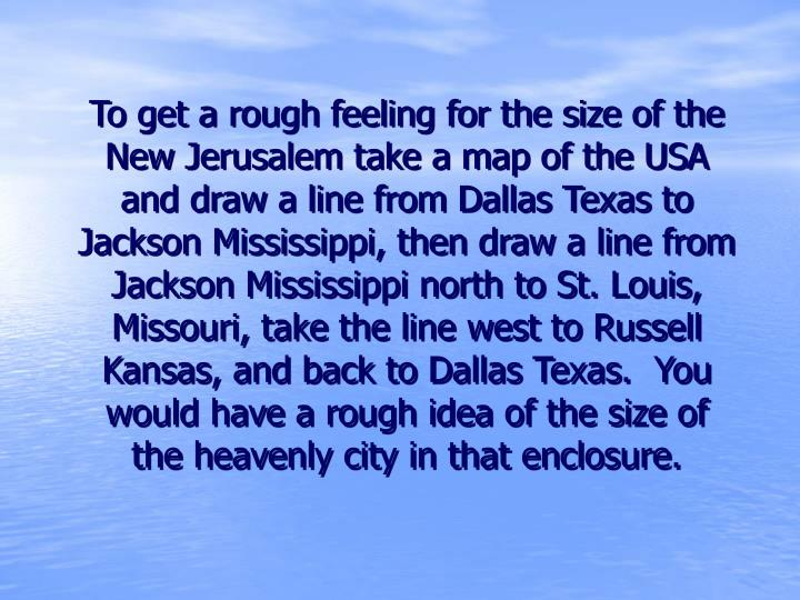 To get a rough feeling for the size of the New Jerusalem take a map of the USA and draw a line from Dallas Texas to Jackson Mississippi, then draw a line from Jackson Mississippi north to St. Louis, Missouri, take the line west to Russell Kansas, and back to Dallas Texas.  You would have a rough idea of the size of the heavenly city in that enclosure.