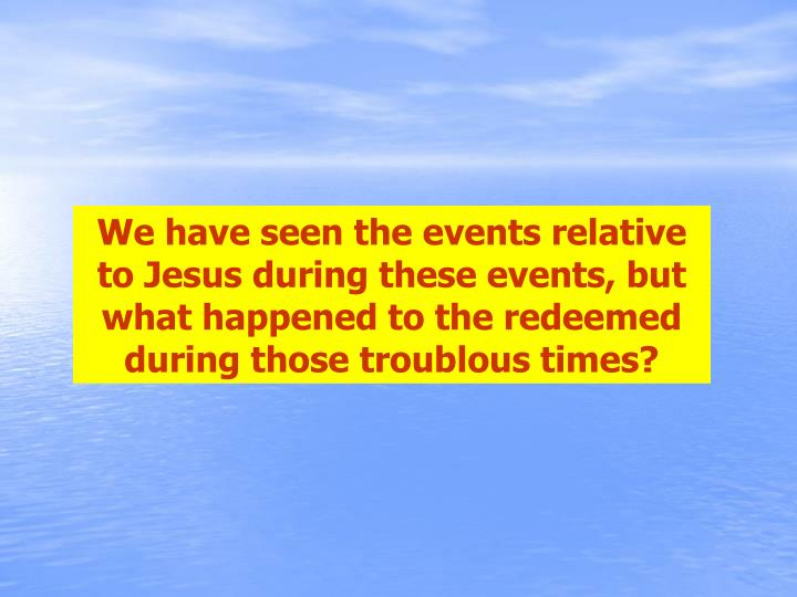 We have seen the events relative to Jesus during these events, but what happened to the redeemed during those troublous times?
